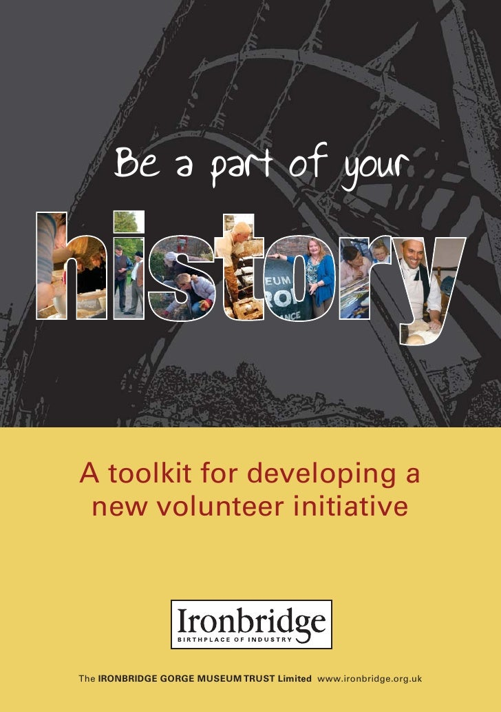Be a part of yourA toolkit for developing a new volunteer initiativeThe IRONBRIDGE GORGE MUSEUM TRUST Limited www.ironbrid...