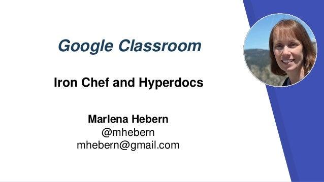 Google Classroom Iron Chef and Hyperdocs Marlena Hebern @mhebern mhebern@gmail.com