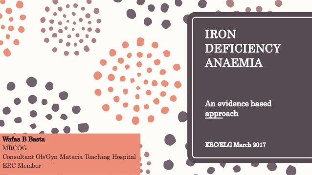 IRON DEFICIENCY ANAEMIA An evidence based approach ERC/ELG March 2017 Wafaa B Basta MRCOG Consultant Ob/Gyn Mataria Teachi...