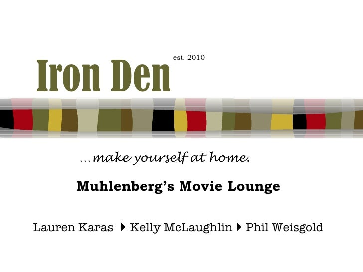 Iron Den   est. 2010 … make yourself at home. Muhlenberg's Movie Lounge Lauren Karas      Kelly McLaughlin      Phil Wei...