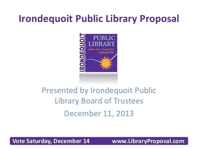 Irondequoit Public Library Proposal  Presented by Irondequoit Public Library Board of Trustees December 11, 2013 Vote Satu...
