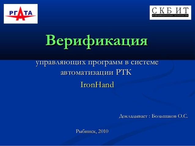 Верификация управляющих программ в системе автоматизации РТК IronHand  Докладывает : Большаков О.С. Рыбинск, 2010