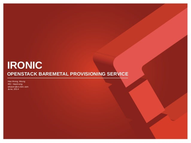 IRONIC OPENSTACK BAREMETAL PROVISIONING SERVICE Hao Meng, Wang IRC: Haomeng whaom@cn.ibm.com June, 2014