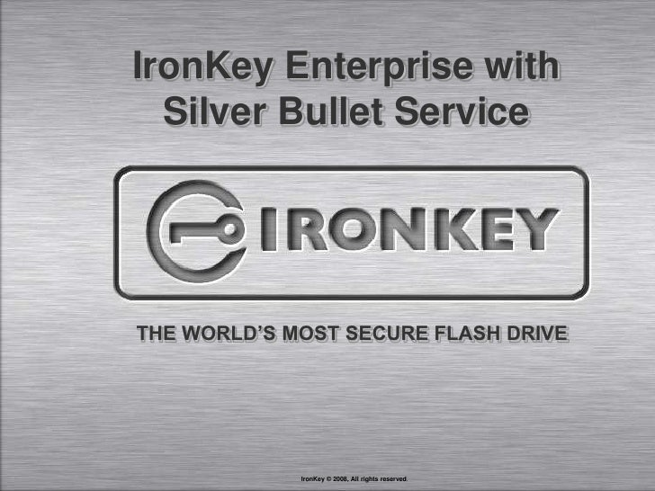 IronKey Enterprise with<br />Silver Bullet Service<br />THE WORLD'S MOST SECURE FLASH DRIVE<br />IronKey © 2008, All right...