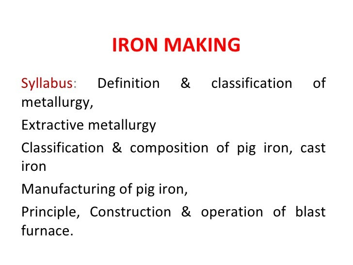 IRON MAKINGSyllabus: Definition & classification ofmetallurgy,Extractive metallurgyClassification & composition of pig iro...