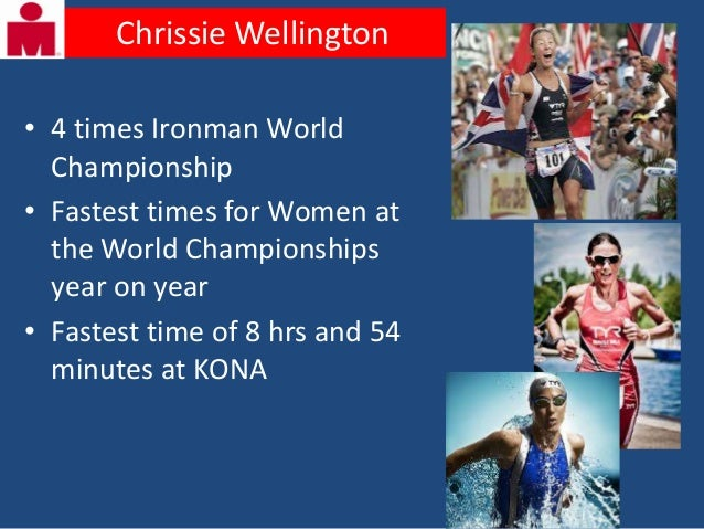Chrissie Wellington• 4 times Ironman World  Championship• Fastest times for Women at  the World Championships  year on yea...