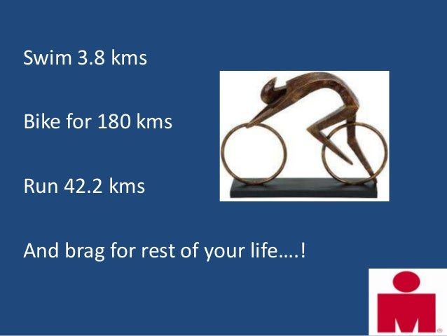 Swim 3.8 kmsBike for 180 kmsRun 42.2 kmsAnd brag for rest of your life….!