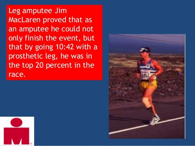 Leg amputee JimMacLaren proved that asan amputee he could notonly finish the event, butthat by going 10:42 with aprostheti...