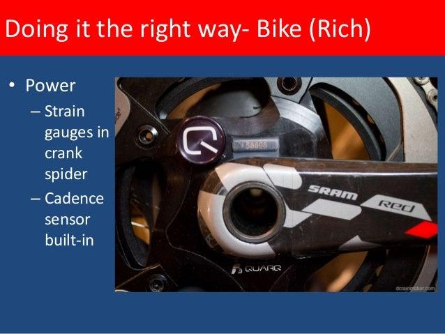 Doing it the right way- Bike (Rich)• Power  – Strain    gauges in    rear hub +    cadence    sensor  – Cheaper    but    ...