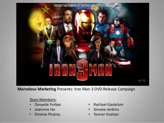 Marvelous Marketing Presents: Iron Man 3 DVD Release Campaign Team Members: • Danyelle Forbes • Jeannine Ho • Kimmie Phair...