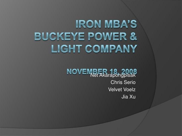 Iron MBA'sBuckeye Power & Light CompanyNovember 18, 2008<br />Net Akarapongpisak<br />Chris Serio<br />Velvet Voelz<br />J...