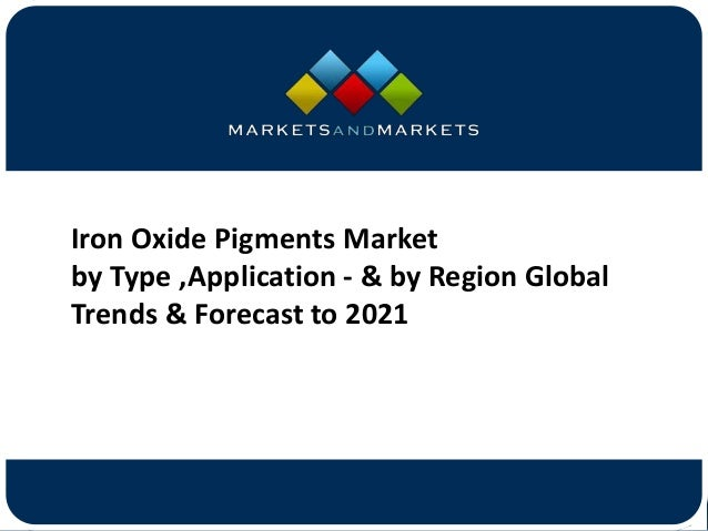www.MarketsandMarkets.com Iron Oxide Pigments Market by Type ,Application - & by Region Global Trends & Forecast to 2021