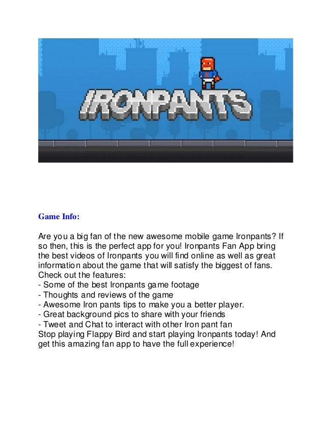 Game Info: Are you a big fan of the new awesome mobile game Ironpants? If so then, this is the perfect app for you! Ironpa...