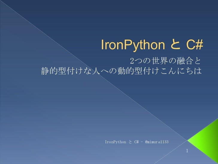 IronPythonと C#<br />2つの世界の融合と静的型付けな人への動的型付けこんにちは<br />IronPython と C# - @mimura1133<br />1<br />