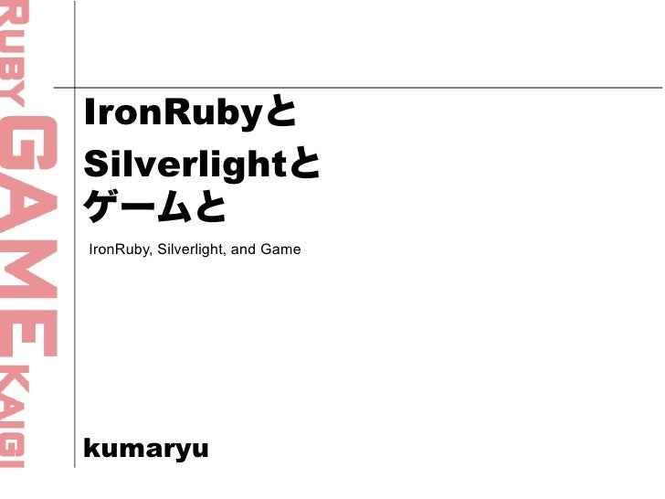 IronRubyと Silverlightと ゲームと IronRuby, Silverlight, and Game     kumaryu