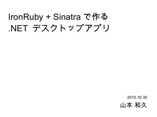 IronRuby + Sinatra で作る .NET デスクトップアプリ 山本 和久 2010.10.30