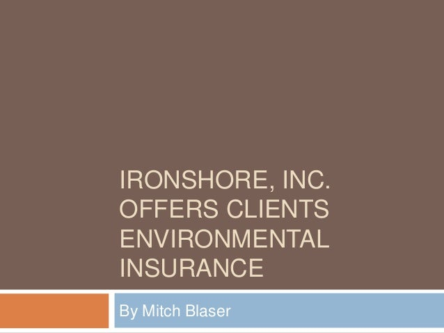 IRONSHORE, INC. OFFERS CLIENTS ENVIRONMENTAL INSURANCE By Mitch Blaser