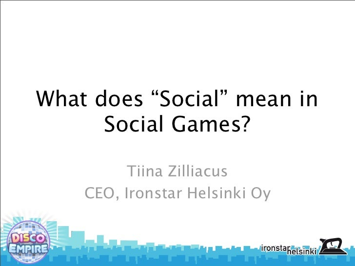 """What does """"Social"""" mean in      Social Games?         Tiina Zilliacus    CEO, Ironstar Helsinki Oy"""