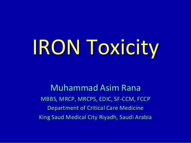 IRON Toxicity Muhammad Asim Rana MBBS, MRCP, MRCPS, EDIC, SF-CCM, FCCP Department of Critical Care Medicine King Saud Medi...