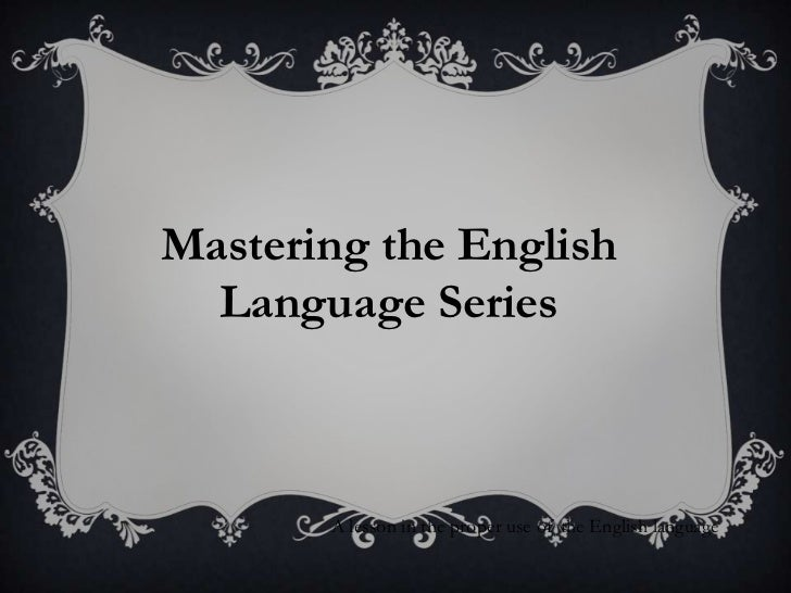 Mastering the English  Language Series       A lesson in the proper use of the English language