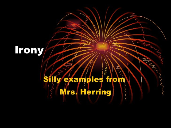Irony Silly examples from  Mrs. Herring