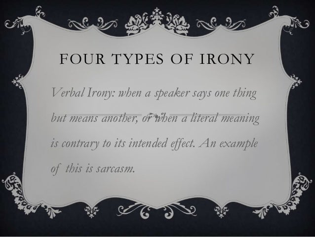FOUR TYPES OF IRONY Verbal Irony: when a speaker says one thing but means another, or when a literal meaning is contrary t...
