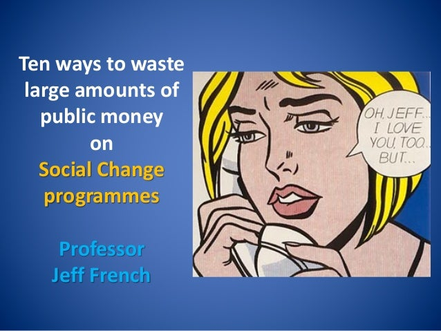 Ten ways to waste large amounts of public money on Social Change programmes Professor Jeff French