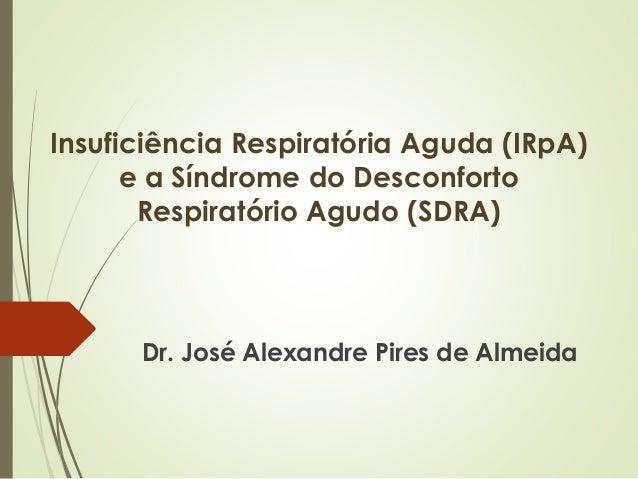 Insuficiência Respiratória Aguda (IRpA) e a Síndrome do Desconforto Respiratório Agudo (SDRA) Dr. José Alexandre Pires de ...