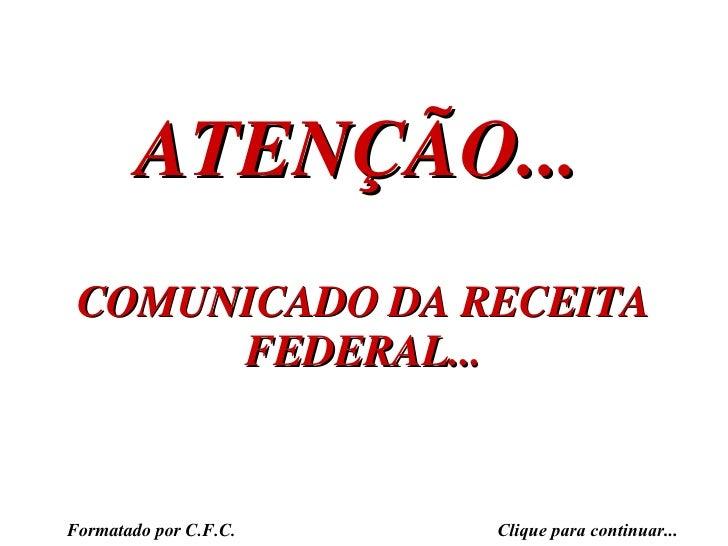 ATENÇÃO... COMUNICADO DA RECEITA FEDERAL... Formatado por C.F.C. Clique para continuar...
