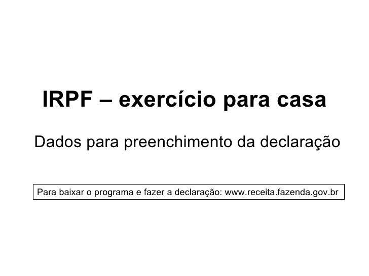 IRPF – exercício para casaDados para preenchimento da declaraçãoPara baixar o programa e fazer a declaração: www.receita.f...
