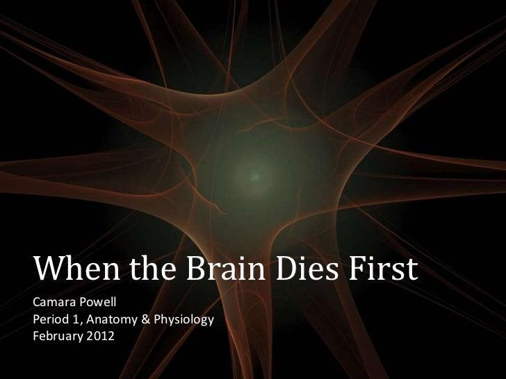 When the Brain Dies FirstCamara PowellPeriod 1, Anatomy & PhysiologyFebruary 2012
