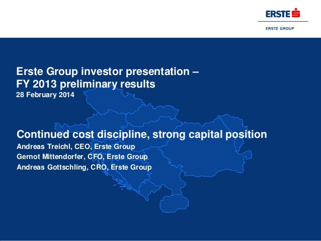 Erste Group investor presentation – FY 2013 preliminary results 28 February 2014  Continued cost discipline, strong capita...