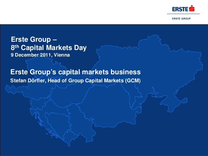 Erste Group –8th Capital Markets Day9 December 2011, ViennaErste Group's capital markets businessStefan Dörfler, Head of G...