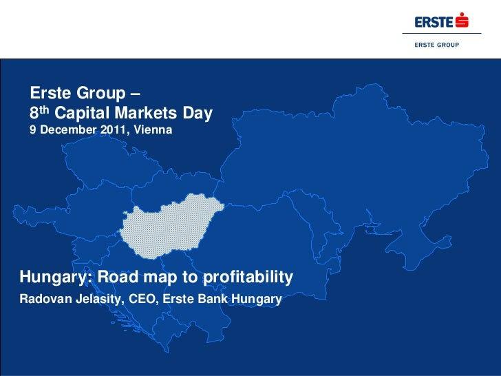 Erste Group – 8th Capital Markets Day 9 December 2011, ViennaHungary: Road map to profitabilityRadovan Jelasity, CEO, Erst...