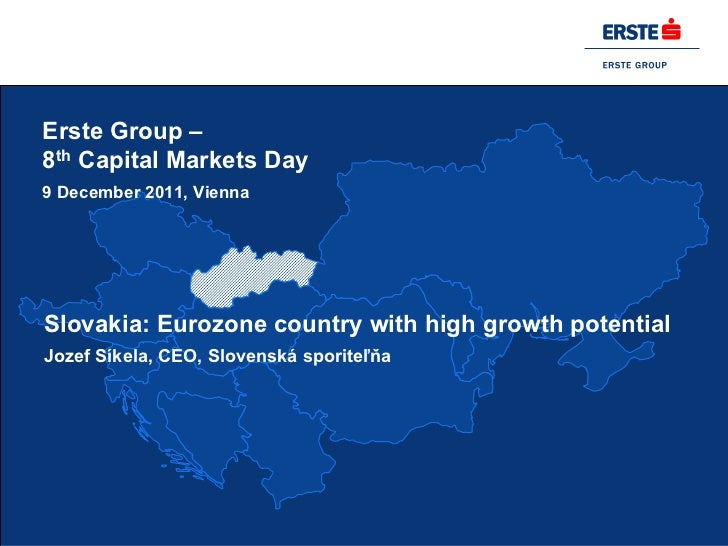 Erste Group –8th Capital Markets Day9 December 2011, ViennaSlovakia: Eurozone country with high growth potentialJozef Síke...