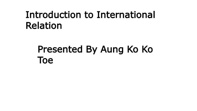 Presented By Aung Ko Ko Toe Introduction to International Relation