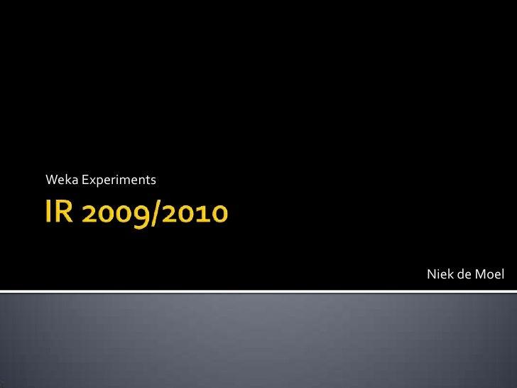 IR 2009/2010<br />Weka Experiments<br />Niek de Moel<br />