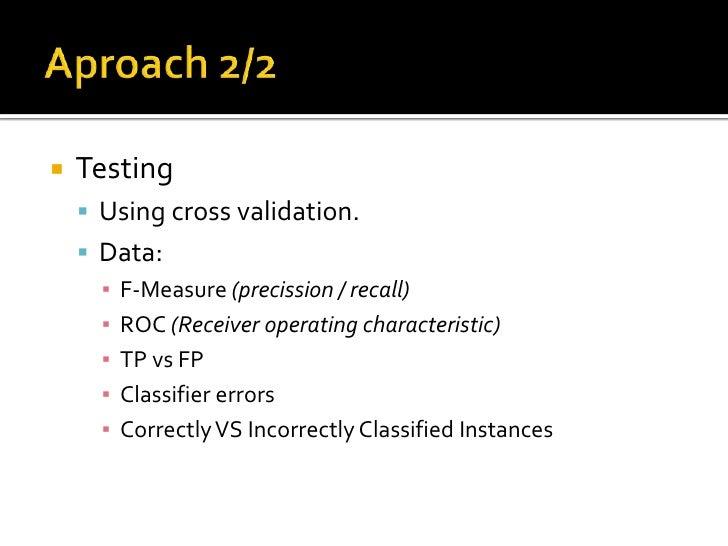 Aproach 2/2<br />Testing<br />Using cross validation.<br />Data:<br />F-Measure (precission / recall)<br />ROC (Receiver o...