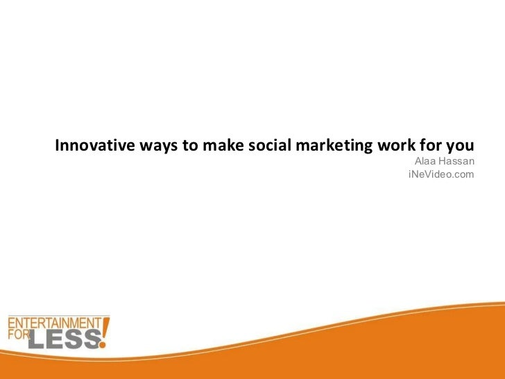 Innovative ways to make social marketing work for you Alaa Hassan iNeVideo.com