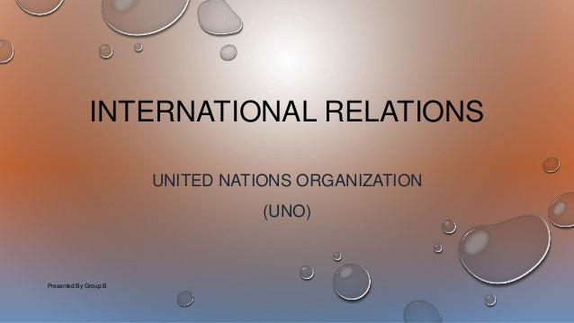 INTERNATIONAL RELATIONS UNITED NATIONS ORGANIZATION (UNO) Presented By Group B