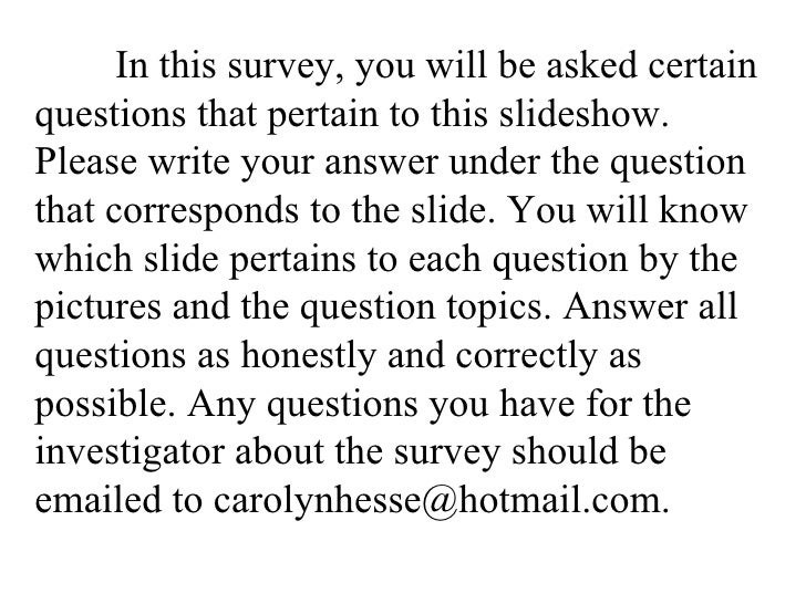 In this survey, you will be asked certain questions that pertain to this slideshow. Please write your answer under the que...