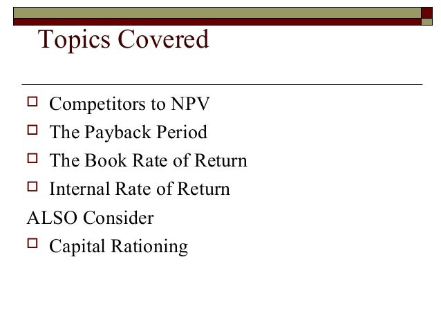 Topics Covered Competitors to NPV The Payback Period The Book Rate of Return Internal Rate of ReturnALSO Consider Cap...