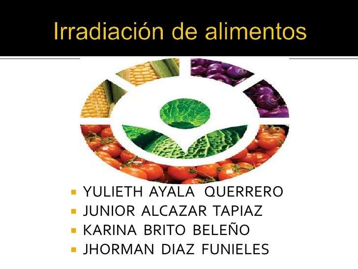 Irradiación de alimentos<br />YULIETH  AYALA   QUERRERO<br />JUNIOR  ALCAZAR  TAPIAZ<br />KARINA  BRITO  BELEÑO<br />JHORM...