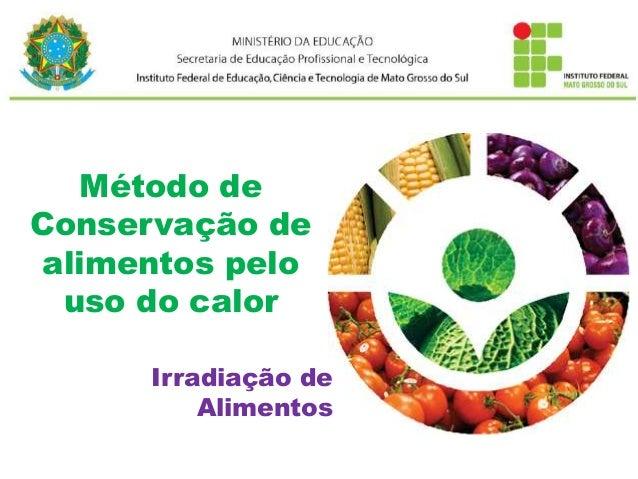 Método de Conservação de alimentos pelo uso do calor Irradiação de Alimentos