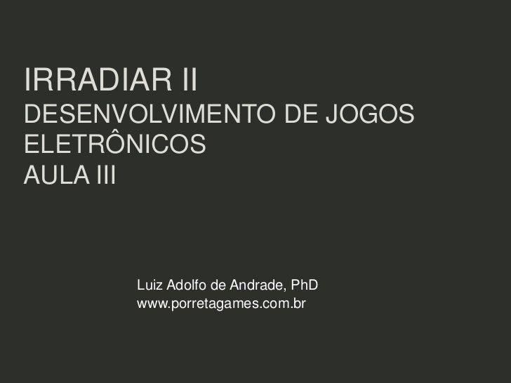 IRRADIAR IIDESENVOLVIMENTO DE JOGOSELETRÔNICOSAULA III       Luiz Adolfo de Andrade, PhD       www.porretagames.com.br