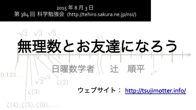 無理数とお友達になろう 日曜数学者      辻順平 ウェブサイト: http://tsujimotter.info/