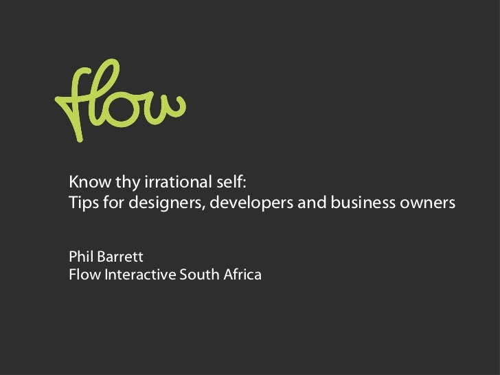 Know thy irrational self:  Tips for designers, developers and business owners Phil Barrett Flow Interactive South Africa