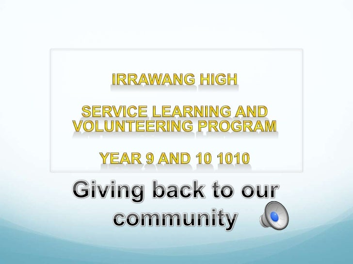 Irrawang High<br />Service learning AND VOLUNTEERING PROGRAM <br />Year 9 and 10 1010 <br />Giving back to our community<b...