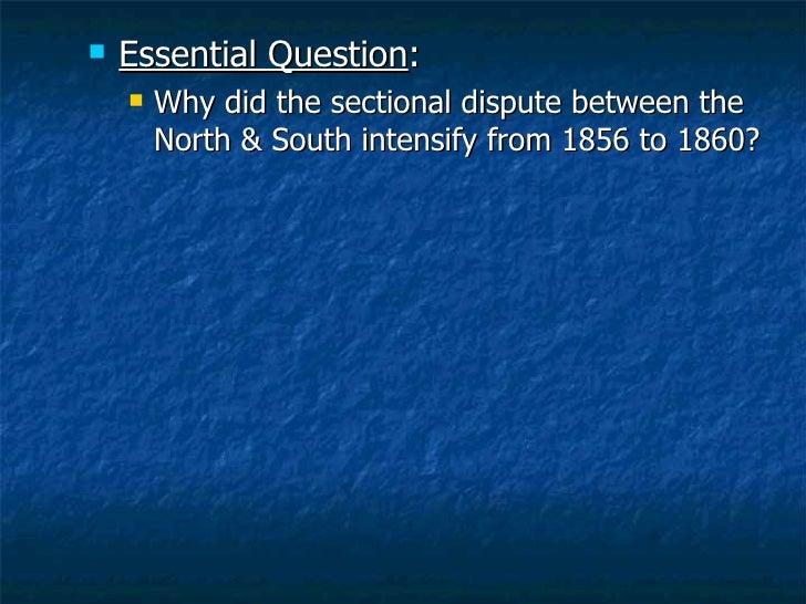 <ul><li>Essential Question : </li></ul><ul><ul><li>Why did the sectional dispute between the North & South intensify from ...