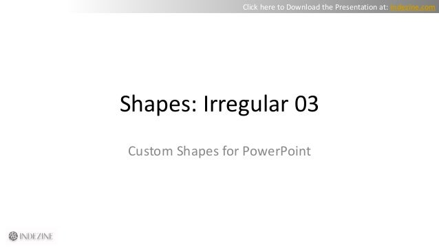 Shapes: Irregular 03 Custom Shapes for PowerPoint Click here to Download the Presentation at: indezine.com
